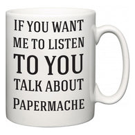 If You Want Me To ListenTo You Talk About Papermache  Mug