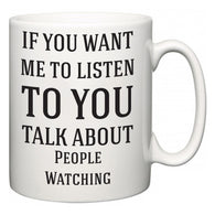 If You Want Me To ListenTo You Talk About People Watching  Mug