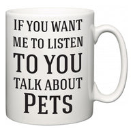 If You Want Me To ListenTo You Talk About Pets  Mug