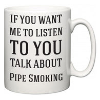 If You Want Me To ListenTo You Talk About Pipe Smoking  Mug