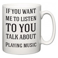 If You Want Me To ListenTo You Talk About Playing music  Mug
