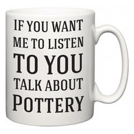 If You Want Me To ListenTo You Talk About Pottery  Mug