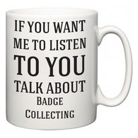 If You Want Me To ListenTo You Talk About Badge Collecting  Mug