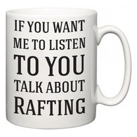 If You Want Me To ListenTo You Talk About Rafting  Mug