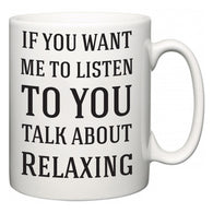 If You Want Me To ListenTo You Talk About Relaxing  Mug
