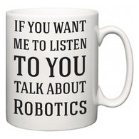 If You Want Me To ListenTo You Talk About Robotics  Mug