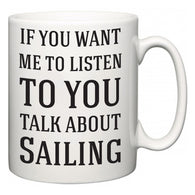 If You Want Me To ListenTo You Talk About Sailing  Mug
