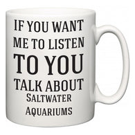 If You Want Me To ListenTo You Talk About Saltwater Aquariums  Mug