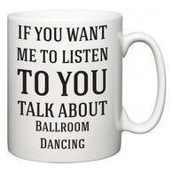 If You Want Me To ListenTo You Talk About Ballroom Dancing  Mug