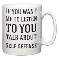 If You Want Me To ListenTo You Talk About Self Defense  Mug