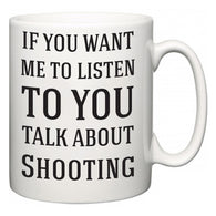 If You Want Me To ListenTo You Talk About Shooting  Mug