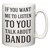 If You Want Me To ListenTo You Talk About Bando  Mug