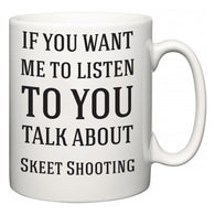 If You Want Me To ListenTo You Talk About Skeet Shooting  Mug