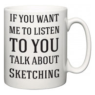 If You Want Me To ListenTo You Talk About Sketching  Mug