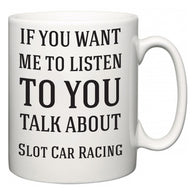 If You Want Me To ListenTo You Talk About Slot Car Racing  Mug