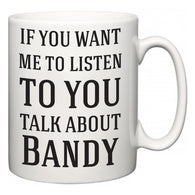 If You Want Me To ListenTo You Talk About Bandy  Mug