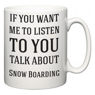 If You Want Me To ListenTo You Talk About Snow Boarding  Mug