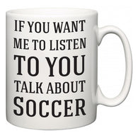 If You Want Me To ListenTo You Talk About Soccer  Mug
