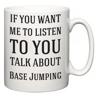 If You Want Me To ListenTo You Talk About Base Jumping  Mug