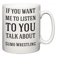 If You Want Me To ListenTo You Talk About Sumo Wrestling  Mug