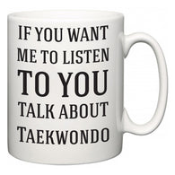 If You Want Me To ListenTo You Talk About Taekwondo  Mug