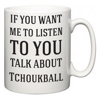 If You Want Me To ListenTo You Talk About Tchoukball  Mug
