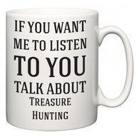 If You Want Me To ListenTo You Talk About Treasure Hunting  Mug