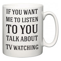 If You Want Me To ListenTo You Talk About TV watching  Mug