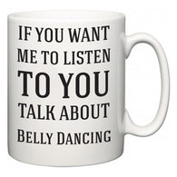 If You Want Me To ListenTo You Talk About Belly Dancing  Mug