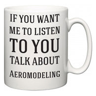 If You Want Me To ListenTo You Talk About Aeromodeling  Mug