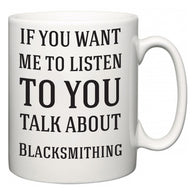 If You Want Me To ListenTo You Talk About Blacksmithing  Mug