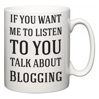 If You Want Me To ListenTo You Talk About Blogging  Mug