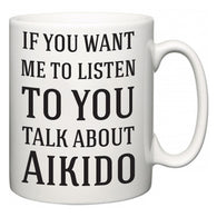 If You Want Me To ListenTo You Talk About Aikido  Mug