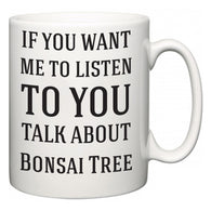If You Want Me To ListenTo You Talk About Bonsai Tree  Mug