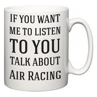 If You Want Me To ListenTo You Talk About Air Racing  Mug