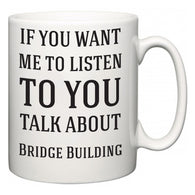 If You Want Me To ListenTo You Talk About Bridge Building  Mug