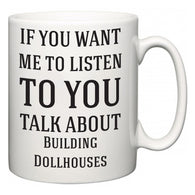 If You Want Me To ListenTo You Talk About Building Dollhouses  Mug