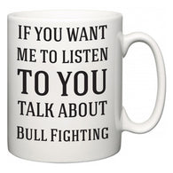 If You Want Me To ListenTo You Talk About Bull Fighting  Mug