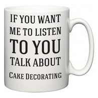 If You Want Me To ListenTo You Talk About Cake Decorating  Mug