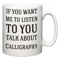 If You Want Me To ListenTo You Talk About Calligraphy  Mug