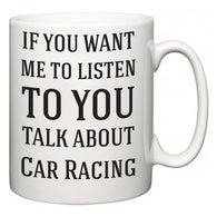 If You Want Me To ListenTo You Talk About Car Racing  Mug