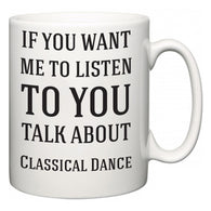 If You Want Me To ListenTo You Talk About Classical Dance  Mug