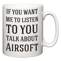 If You Want Me To ListenTo You Talk About Airsoft  Mug