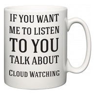 If You Want Me To ListenTo You Talk About Cloud Watching  Mug