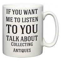If You Want Me To ListenTo You Talk About Collecting Antiques  Mug