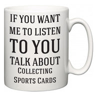 If You Want Me To ListenTo You Talk About Collecting Sports Cards   Mug