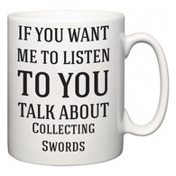 If You Want Me To ListenTo You Talk About Collecting Swords  Mug