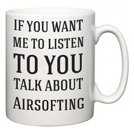 If You Want Me To ListenTo You Talk About Airsofting  Mug