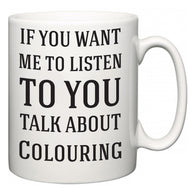 If You Want Me To ListenTo You Talk About Colouring  Mug