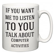 If You Want Me To ListenTo You Talk About Computer activities  Mug